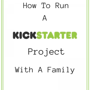 How to Run A Kickstarter Project With A Family